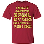 A Don't Always Spoil My Dog Oh Wait…Yes I Do T-Shirt