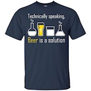 Technically speaking, Beer is a solution drinking shirt – T-Shirt