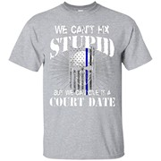 WE CAN'T FIX STUPID BUT WE CAN GIVE IT A COURT DATE – T-Shirt