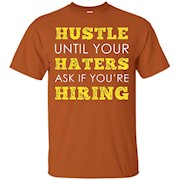 Hustle until your haters ask if you're hiring T shirt – T-Shirt