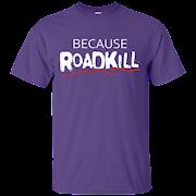 Because ROADKILL T-Shirt