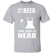 Buy Me A Beer The End Is Near Funny Tee – T-Shirt