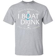 I Do I Boat Drink I Know Things Funny Saying Tshirt – T-Shirt