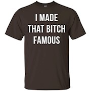 I Made That Bitch Famous Tee Shirt – T-Shirt