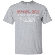 Shelby Because Who Would Name Their Daughter Camaro T Shirt – T-Shirt