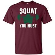 Squat You Must Shirt – Leg Day Squatting Workout Shirt – T-Shirt
