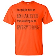 You people must be EXHAUSTED from watching me do EVERYTHING – T-Shirt