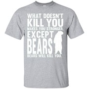 What Doesnt Kill You Makes You Stronger Except Bears Shirt – T-Shirt