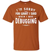 I'm Sorry For What I Said When I Was Debugging Shirt – T-Shirt
