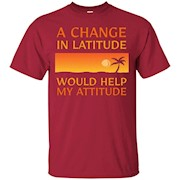 A Change In Latitude Would Help My Attitude Funny T-Shirt