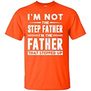 I'm not the step father I'm the father that stepped up shirt – T-Shirt