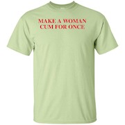 Make A Woman Cum For Once T-Shirt