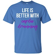 Life is Better With Cardio Drumming T-Shirt