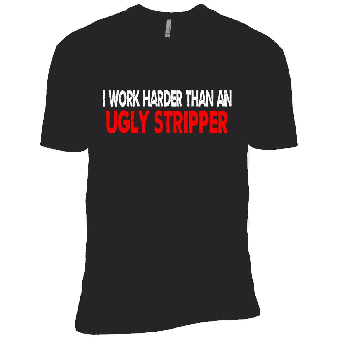 I Work Harder Than An Ugly Stripper T-Shirt, Funny Tee's