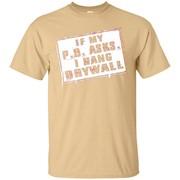 If My P O Asks I Hang Drywall T-Shirt
