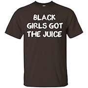 Black Girls Got The Juice shirt