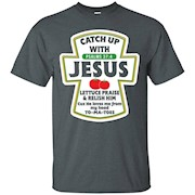Catch Up With Jesus Lettuce Praise and Relish Him T-Shirt