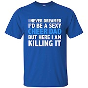 I Never Dreamed I'd be a Sexy Cheer Dad Father Funny T-shirt