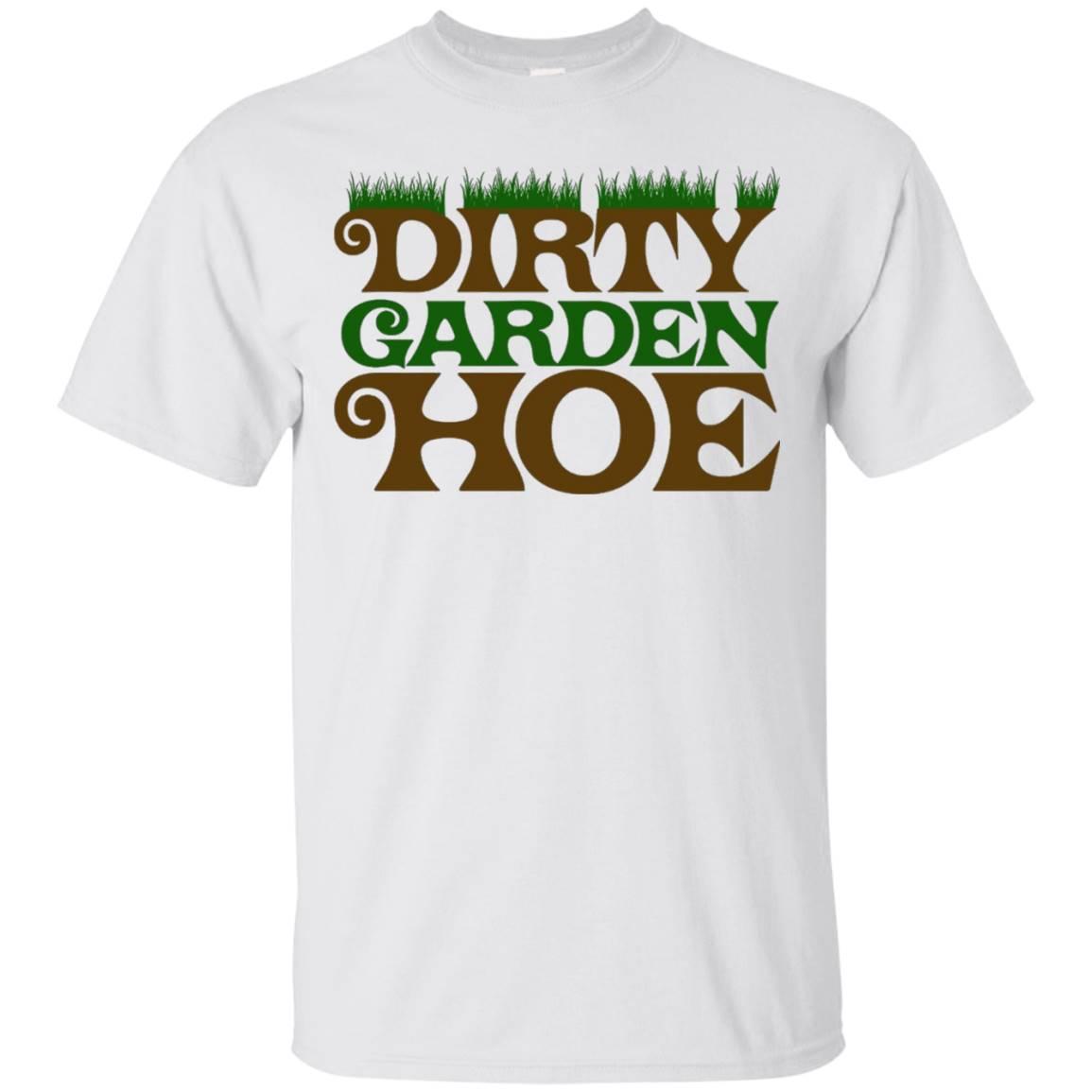 Dirty Garden Hoe Shirt Flowers & Greenhouse T-Shirt