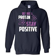 Be like a proton stay positive t-shirt Chemistry Nerdy Gift Tee Science T-Shirt