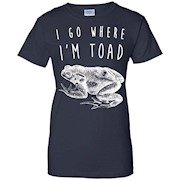 I Go Where I'm Toad Shirt, Funny Animal Joke Pun Gift