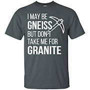 I May Be Gneiss Don't Take Me for Granite Tshirt Geologist Gift Tee Funny Geology T-Shirt