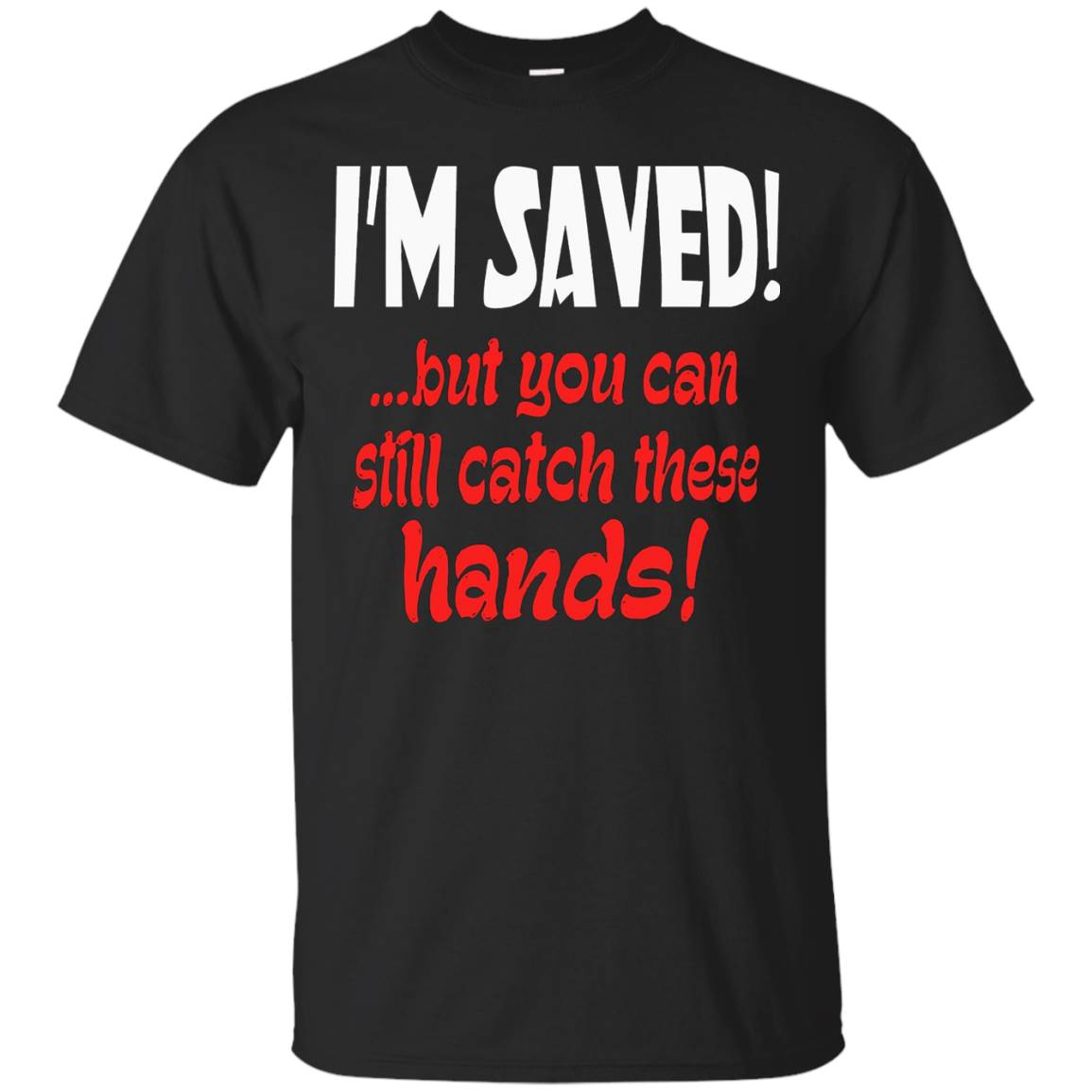 I'm Saved But You Can Still Catch These Hands T-Shirt