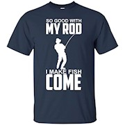 So Good With My Rod I Make Fish Come – Funny Fishing Shirt