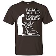 Beach better Have My Money – Funny Beach Humor T-Shirt