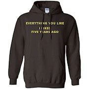 Everything You Like I Liked Five Years Ago T Shirt
