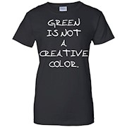 GREEN IS NOT A CREATIVE COLOR. T-shirt