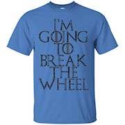 I'm Going To Break The Wheel Tshirts