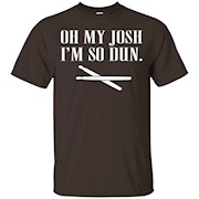 Oh My Josh, I'm So Dun T-Shirt