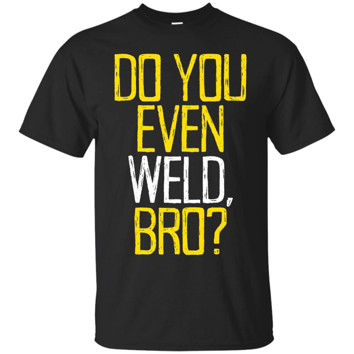 Do you even weld, bro shirt