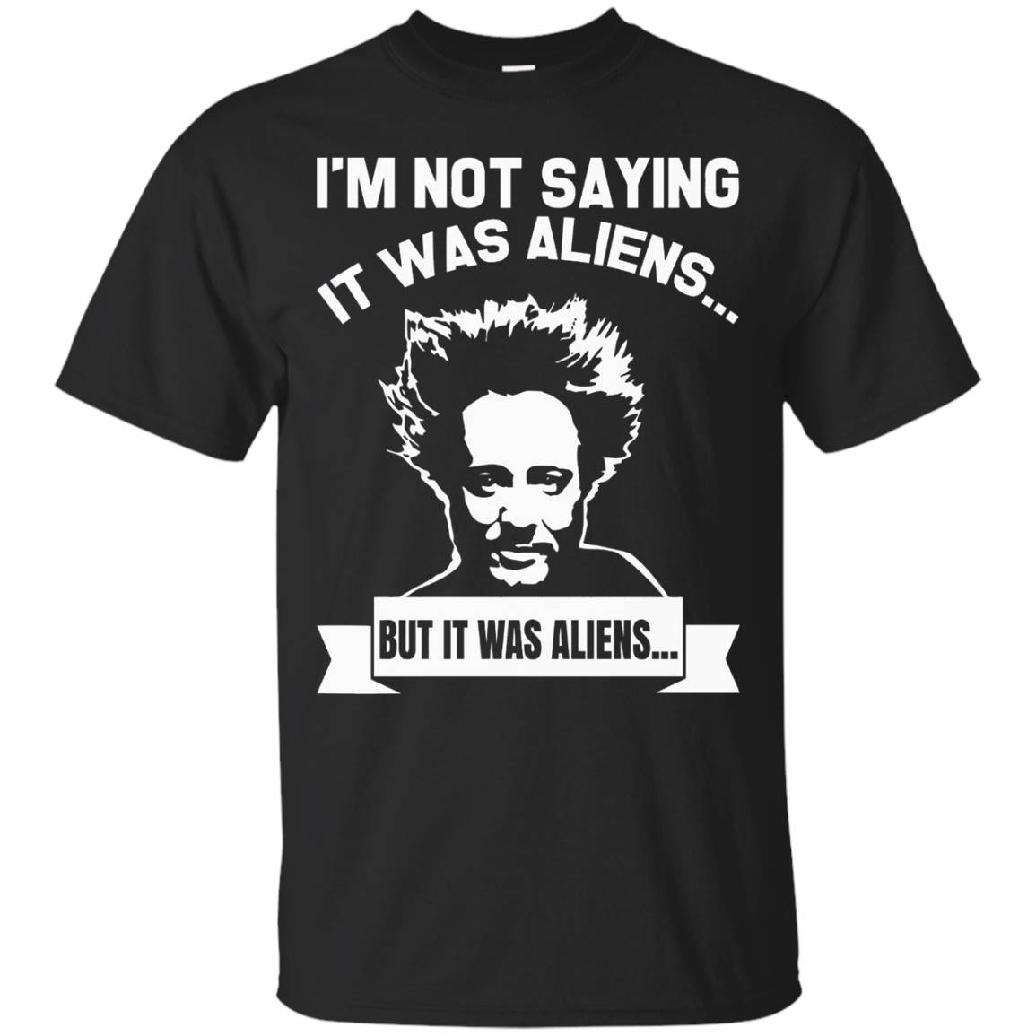 I'm Not Saying It Was Aliens But It Was Aliens TShirt