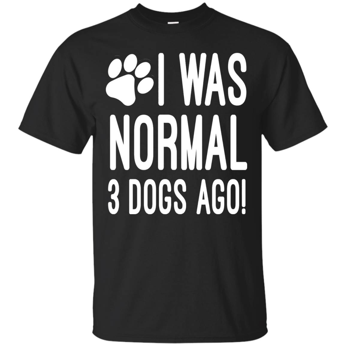 I Was Normal 3 Dogs Ago – Dog Shirt