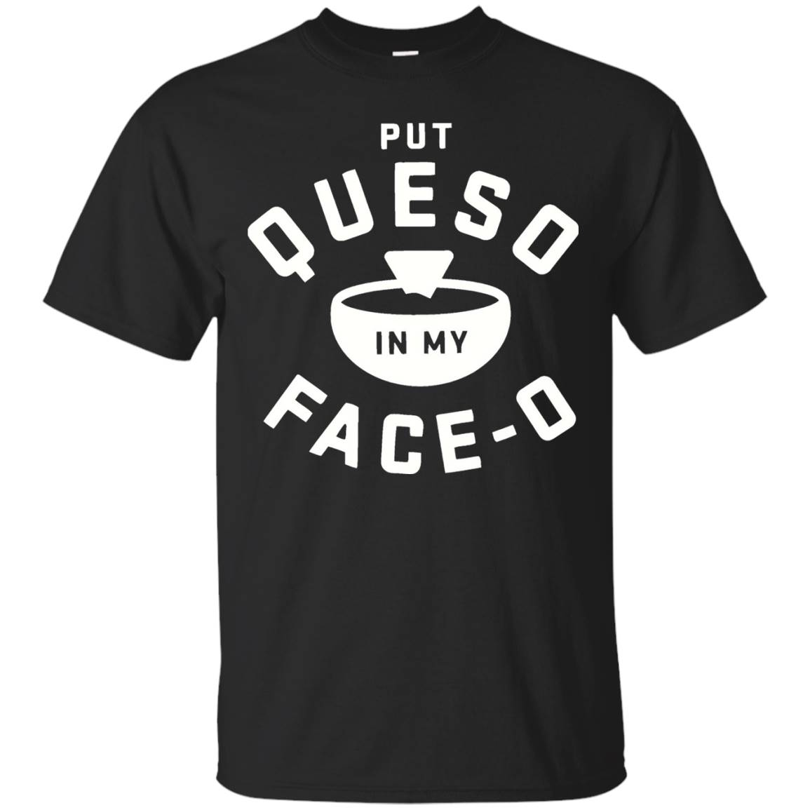 PUT QUESO IN MY FACE-O TEE T-SHIRT