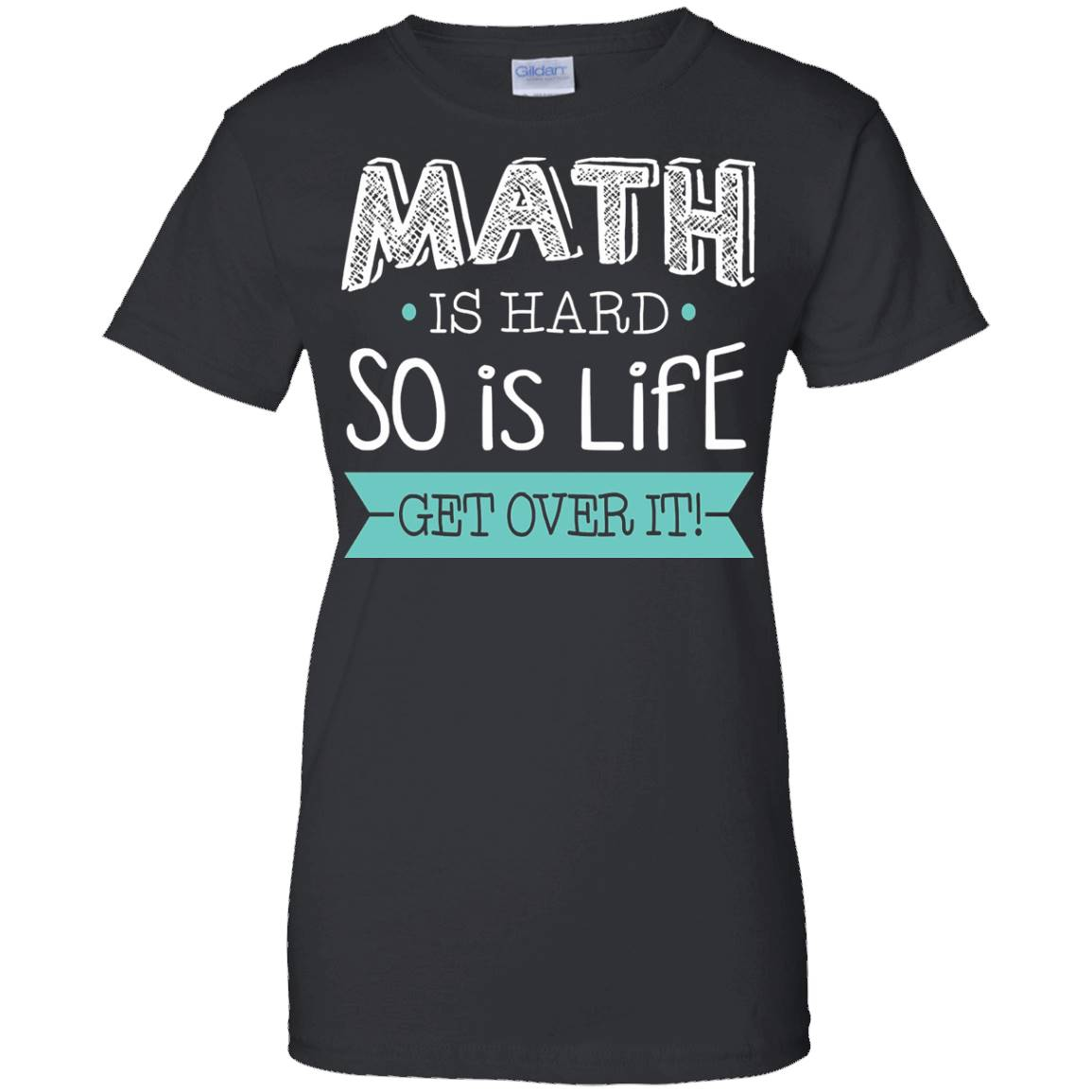 Math Is Hard So Is Life Get Over It! Sarcastic Nerd T-Shirt