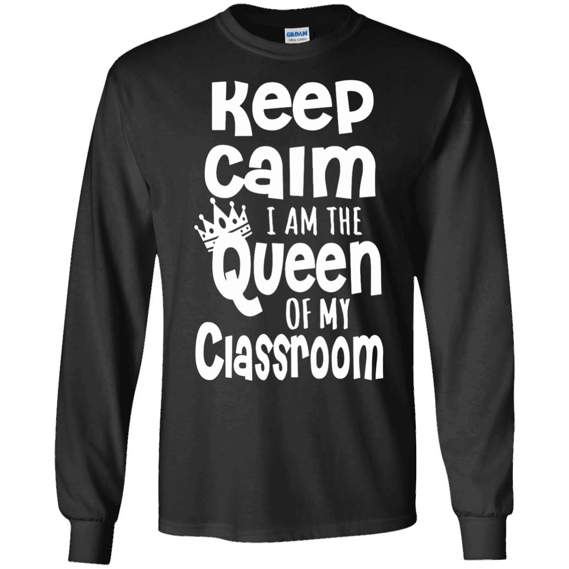 Keep Calm – I Am The Queen Of My Classroom T-Shirt – Long Sleeve Tee
