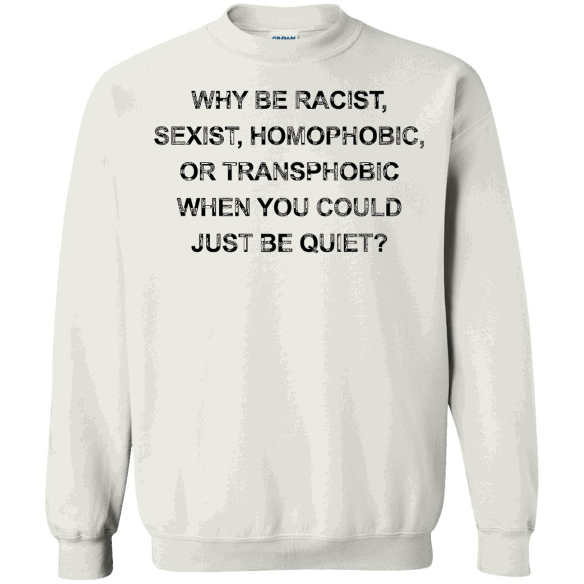 Why Be Racist Sexist Homophobic Just Be Quiet Funny T-Shirt – Sweatshirt